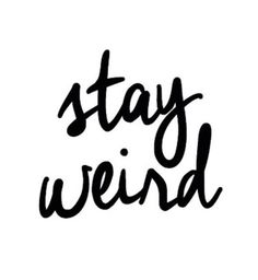 Yes, stay weird!