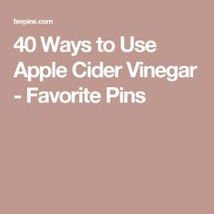 40 Ways to Use Apple Cider Vinegar - Favorite Pins