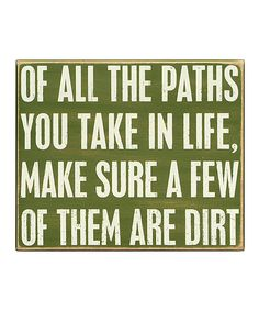 Of All the Paths you take in life, make sure a few of them are dirt. #zulily #quote *love it