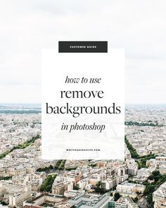 how to remove backgrounds from photos, beginner's guide to photoshop, quick photoshop tips, how to use photoshop, the best photoshop tutorials, how to create blog graphics, how to create blog templates