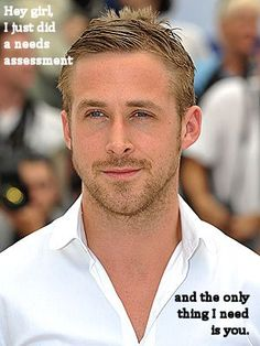 Hey girl, I just did a needs assessment and the only thing I need is you. (too funny! Social worker Ryan Gosling!)