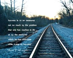 Success is to be measured not so much by the position that one has reached in life as by the obstacles which he has overcome while trying to succeed.  - Booker T Washington
