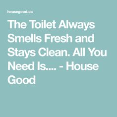 The Toilet Always Smells Fresh and Stays Clean. All You Need Is.... - House Good