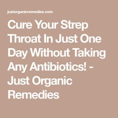 Cure Your Strep Throat In Just One Day Without Taking Any Antibiotics! - Just Organic Remedies