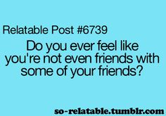 I often feel like I don't fit in with a lot of my friends. :(