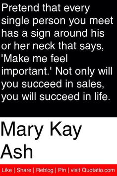 Mary Kay Ash - Pretend that every single person you meet has a sign around his or her neck that says, 'Make me feel important.' Not only will you succeed in Work Quotes, Great Quotes, Quotes To Live By, Me Quotes, Motivational Quotes, Inspirational Quotes, Qoutes, Sales Motivation, Business Motivation