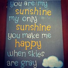 You are my sunshine, my only sunshine.  You make me happy when skies are gray.