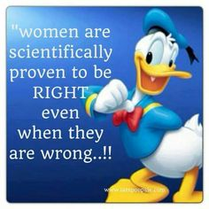 Women are scientifically proven to be right, even when wrong! YEAH!