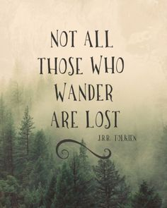Not all the those who wander are lost ~J.R.R Tolkien~