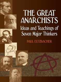 The Great Anarchists by Paul Eltzbacher  This classic comparative study examines the thoughts of seven major writers on the subject of anarchy, using their own words to define the concept of anarchism, with subsidiary investigations of their ideology on the subjects of law, the state, and property. Three-quarters of this book consists of classified quotations from the seven writers—Godwin, Proudhon, Stirner, Bakunin, Kropotkin, Tucker, and Tolstoy; the author's incisive...