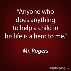 #stopbullying #end bullying #heroes #quote #mr. rogers #mr. rogers quotes #inspiration #bemorethanabystander #be a friend #Christmas #thanksgiving #Holiday #quote