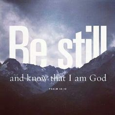 Psalm 46 10 Be still and Know that I am God.