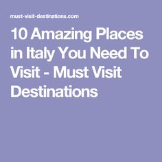 10 Amazing Places in Italy You Need To Visit - Must Visit Destinations