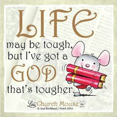 ✞♡✞ Life may be tough, but I've got a God that's tougher. Amen...Little Church Mouse 7 Feb. 2016 ✞♡✞