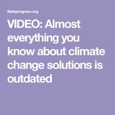 VIDEO: Almost everything you know about climate change solutions is outdated
