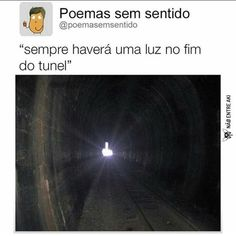 até a luz no fim do tunel quer que eu me foda