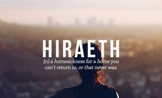 Hiraeth (n) a homesickness for a home you can't return to, or that never was.