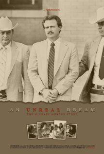 An Unreal Dream: The Michael Morton Story- Documentary about Michael Morton who spent 25 yrs in prison for murdering his wife. The prosecution was found to have intentionally withheld evidence that would have proved him innocent. Shame on the government who only slap his wrist after taking away 25 yrs of this man's life. At least he was compensated and a law bearing his name will help other people from being unlawfully convicted.