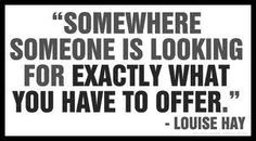 Somewhere someone is looking for exactly what you have to offer ~ Louise Hay