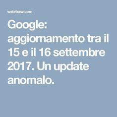 Google: aggiornamento tra il 15 e il 16 settembre 2017. Un update anomalo.