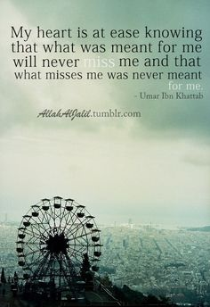 Umar ibn al-Khattab on Contentedness My heart is at ease knowing that what was meant for me will never miss me and that what misses me was never meant for me. ~Umar ibn al-Khattab http://islamicartdb.com/umar-ibn-khattab-contentedness/