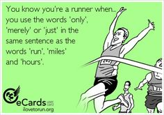 You know you're a runner when you use the words 'only', 'merely' or 'just' in the same sentence as the words 'run', 'miles' and 'hours'.