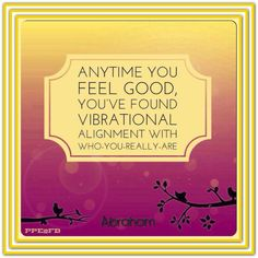 Anytime you feel good... you've found vibrational alignment with who you are. *Abraham-Hicks Quotes (AHQ2320) #alignment #feeling