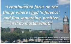 """""""I continued to focus on the things where I had 'influence' and find something 'positive' in it no matter what."""" -Mary Anne Kochut, Author: Power vs. Perception: Ten Characteristics  of Self-Empowerment for Women www.championsforsuccess.net"""