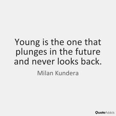 Young is the one that plunges in the future and never looks back. - Milan Kundera