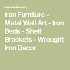 Iron Furniture - Metal Wall Art - Iron Beds - Shelf Brackets - Wrought Iron Decor