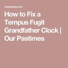 How to Fix a Tempus Fugit Grandfather Clock   Our Pastimes