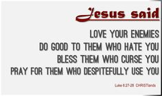 """""""Love your enemies; Do good to them who hate you; Bless them who curse you; Pray for them who despitefully use you."""" -Jesus † www.CHRISTlands.com †"""