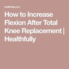 How to Increase Flexion After Total Knee Replacement | Healthfully