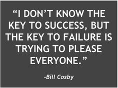 """I don't know the key to success, but the key to failure is trying to please everyone"" - Bill Cosby"