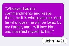 """John 14:21: """"Whoever has my commandments and keeps them, he it is who loves me. And he who loves me will be loved by my Father, and I will love him and manifest myself to him."""""""