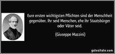 Eure ersten wichtigsten Pflichten sind der Menschheit gegenüber. Ihr seid Menschen, ehe ihr Staatsbürger oder Väter seid. (Giuseppe Mazzini)
