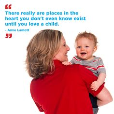 """There really are places in the heart you don't even know exist until you love a child."" – Anne Lamott"