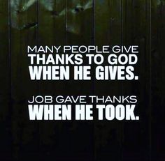 """Many people give thanks to God when He gives. Job gave thanks when He took. • • • """"Though he slay me, yet will I trust in hi"""