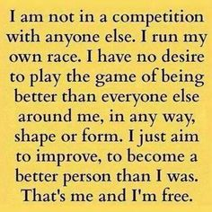 I am not in a competition with anyone else. I run my own race. I have no desire to play the game of being better than everyone else around me, in any way, shape or form. I just aim to improve, to become a better person than I was. That's me and I'm free.