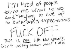 I'm tired of people telling me what to do and trying to live up to everyones expectations. FUCK OFF. This is my life. Not yours. Dont worry about what I do.