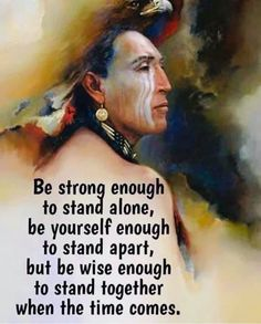 Be strong enough to stand alone ; be yourself enough to stand apart but wise enough to stand together when the time comes. Native American Prayers, Native American Spirituality, Native American Wisdom, Native American History, American Indians, Wisdom Quotes, Life Quotes, Spiritual Quotes, American Indian Quotes