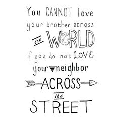 You cannot love your brother across the world if you do not love your neighbour across the street. Great Quotes, Quotes To Live By, Me Quotes, Inspirational Quotes, Motivational, Fabulous Quotes, Short Quotes, Quotable Quotes, Faith Quotes