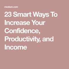 23 Smart Ways To Increase Your Confidence, Productivity, and Income