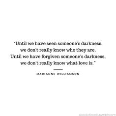 "Quote by Marianne Williamson: ""Until we have seen someone's darkness, we don't really know who they are. Until we have forgiven someone's darkness, we don't really know what love is."""
