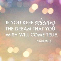 """If you keep believing, that dream that you wish will come true."" Cinderella"