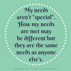 """My needs aren't """"special"""". How my needs are met may be different but they are the same needs as anyone else's. -- Autism Women's Network"""