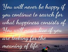 You will never be happy if you continue to search for what happiness consists of. You will never live if you are looking for the meaning of life.
