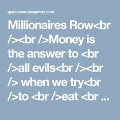 Millionaires Row<br /><br />Money is the answer to <br />all evils<br /><br />when we try<br />to <br />eat <br />end of day<br />discount <br />dated<br /><br />under<br />rated<br />food<br /><br />soaked<br /><br />drying<br /><br />in dull lit<br />rooms<br /><br />waiting for <br />the key <br />meter to<br />black out <br />the lights<br /><br />warmth<br /><br />you're lucky <br />you know<br /><br />you could be a lot <br />worse off<br />the newspapers<br />reassure<br />us<br…