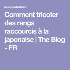 Comment tricoter des rangs raccourcis à la japonaise | The Blog - FR Knitting Stitches, Blog, Father, Points, Knitwear, Couture, Diy, Learn How To Knit, Spool Knitting