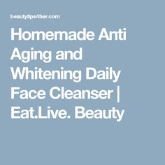 Homemade Anti Aging and Whitening Daily Face Cleanser | Eat.Live. Beauty